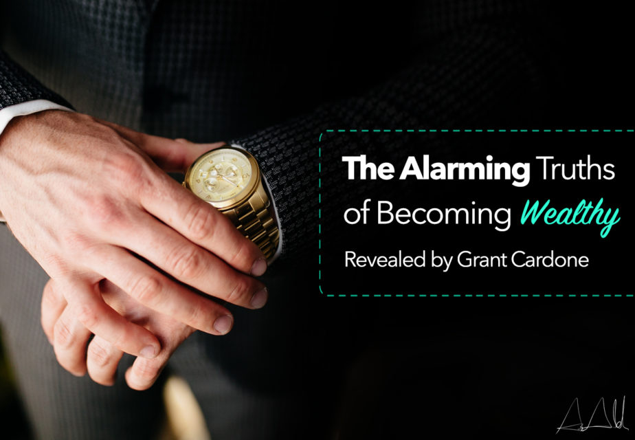 The Alarming Truths of Becoming Wealthy Revealed by Grant Cardone