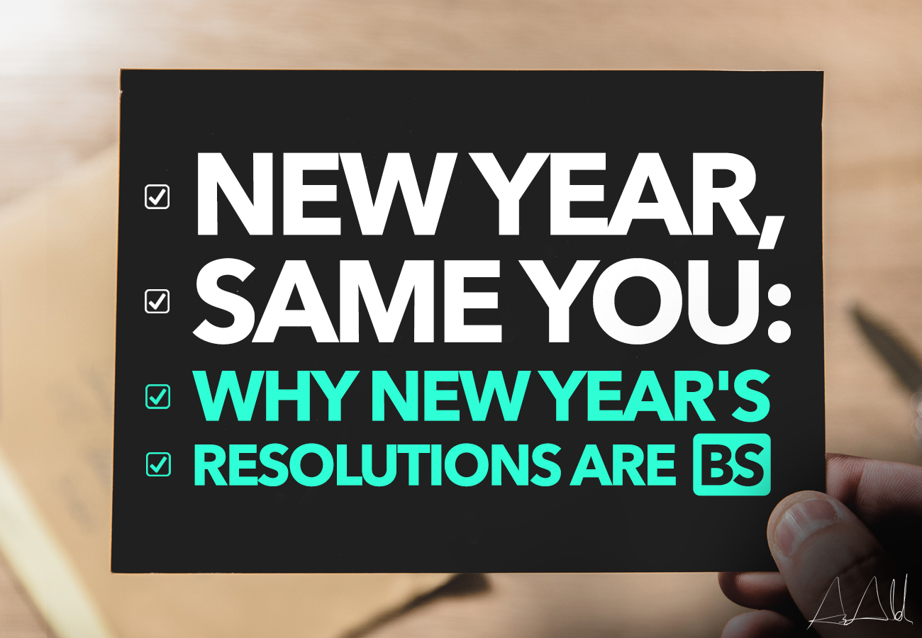 New Year, Same You: Why New Year's Resolutions are BS